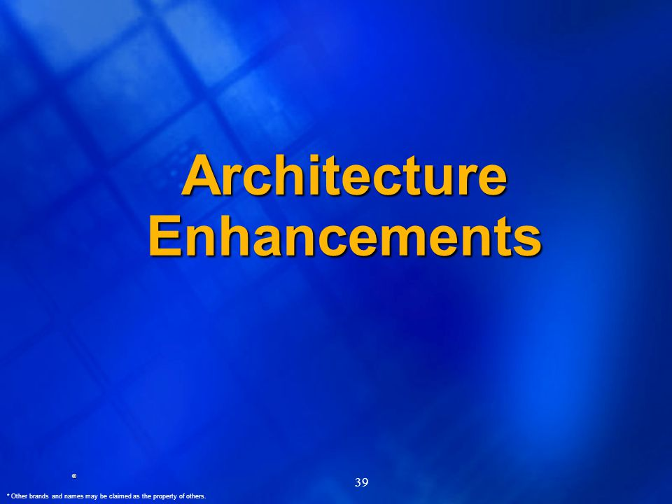 ® * Other brands and names may be claimed as the property of others. 39 Architecture Enhancements