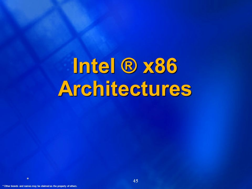 ® * Other brands and names may be claimed as the property of others. 45 Intel ® x86 Architectures