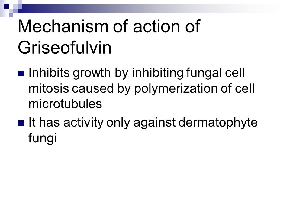 Mechanism of action of Griseofulvin Inhibits growth by inhibiting fungal cell mitosis caused by polymerization of cell microtubules It has activity on