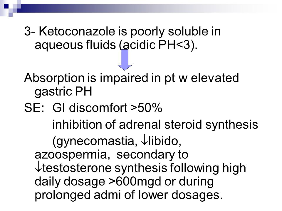 3- Ketoconazole is poorly soluble in aqueous fluids (acidic PH<3). Absorption is impaired in pt w elevated gastric PH SE: GI discomfort >50% inhibitio