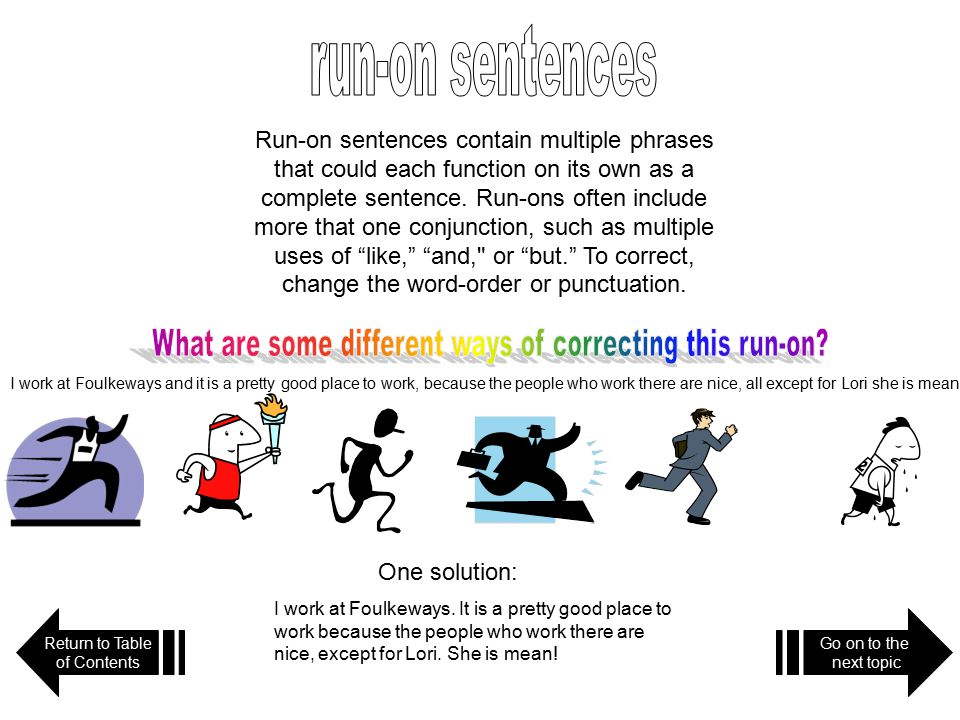 Return to Table of Contents Go on to the next topic Run-on sentences contain multiple phrases that could each function on its own as a complete sentence.