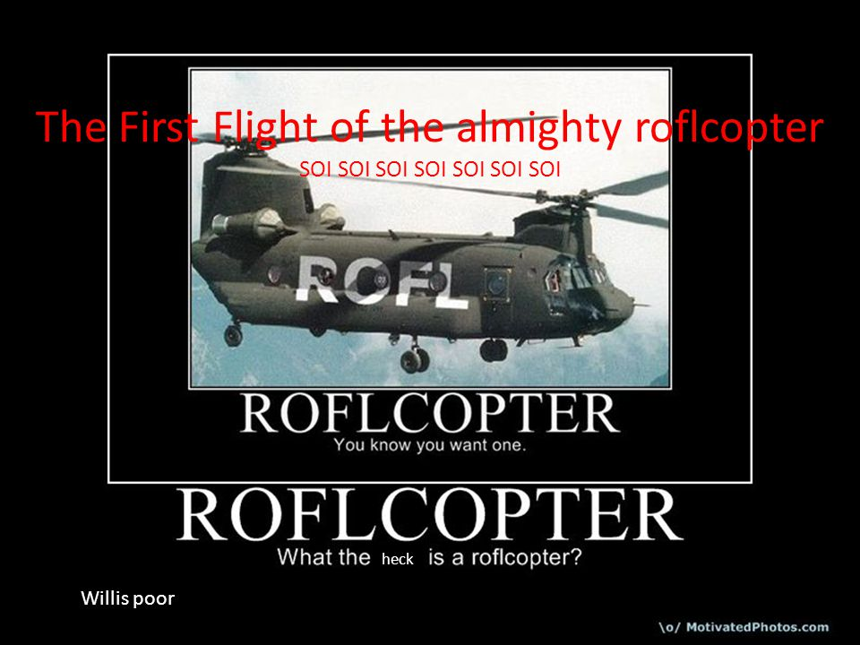 The First Flight of the almighty roflcopter SOI SOI SOI SOI SOI SOI SOI heck Willis poor