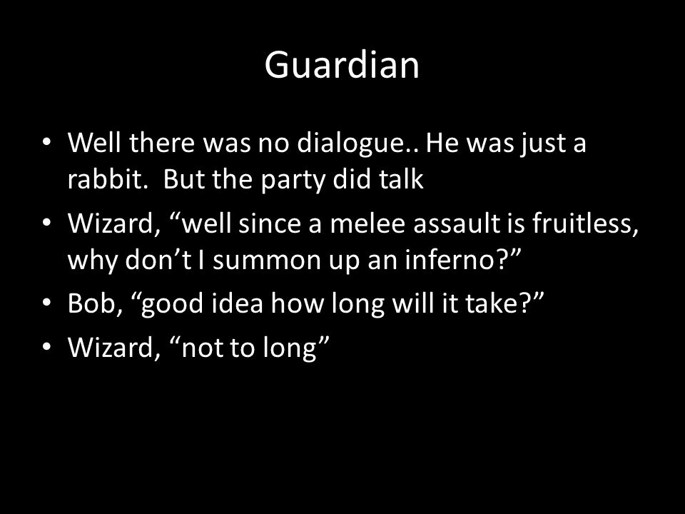 "Guardian Well there was no dialogue.. He was just a rabbit. But the party did talk Wizard, ""well since a melee assault is fruitless, why don't I summo"