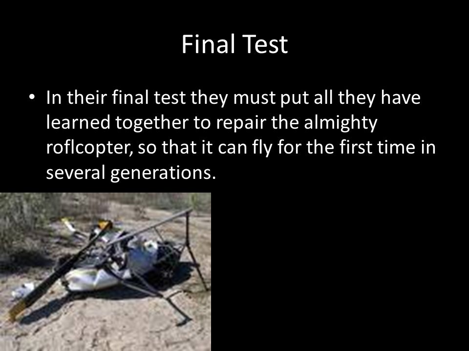 Final Test In their final test they must put all they have learned together to repair the almighty roflcopter, so that it can fly for the first time i