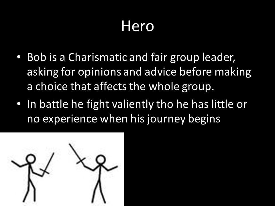 Hero Bob is a Charismatic and fair group leader, asking for opinions and advice before making a choice that affects the whole group. In battle he figh