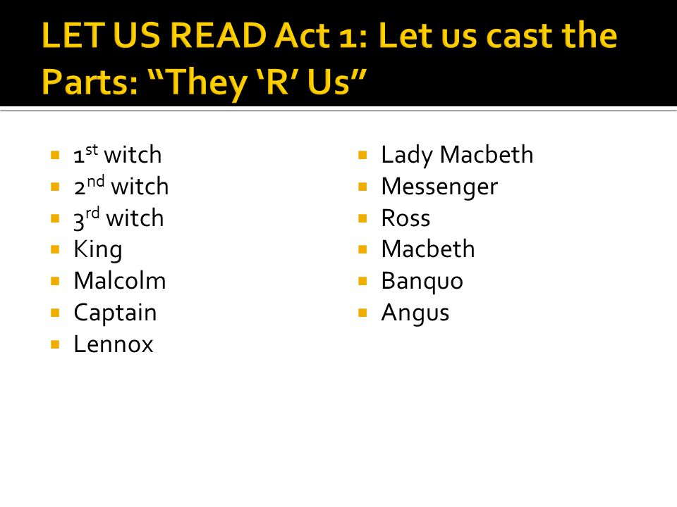  1 st witch  2 nd witch  3 rd witch  King  Malcolm  Captain  Lennox  Lady Macbeth  Messenger  Ross  Macbeth  Banquo  Angus