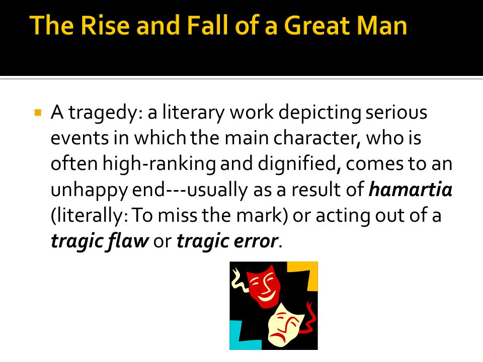  A tragedy: a literary work depicting serious events in which the main character, who is often high-ranking and dignified, comes to an unhappy end---usually as a result of hamartia (literally: To miss the mark) or acting out of a tragic flaw or tragic error.