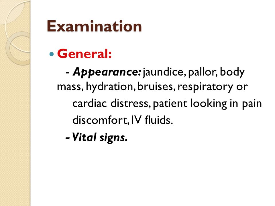 Examination General: - Appearance: jaundice, pallor, body mass, hydration, bruises, respiratory or cardiac distress, patient looking in pain discomfor