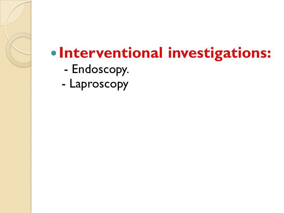 Interventional investigations: - Endoscopy. - Laproscopy