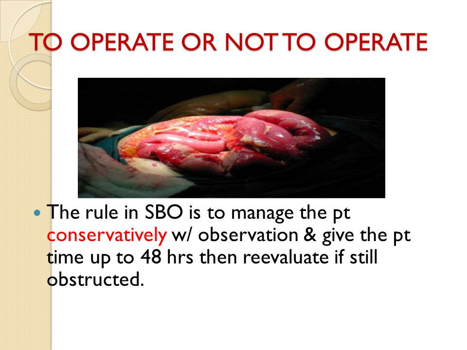 TO OPERATE OR NOT TO OPERATE The rule in SBO is to manage the pt conservatively w/ observation & give the pt time up to 48 hrs then reevaluate if stil