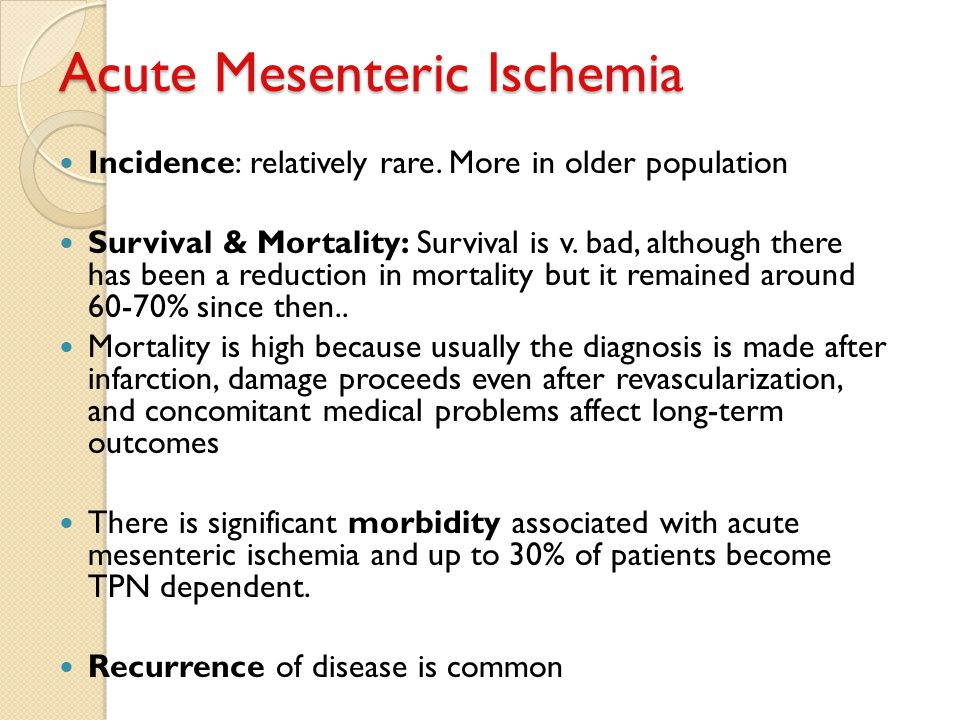 Acute Mesenteric Ischemia Incidence: relatively rare. More in older population Survival & Mortality: Survival is v. bad, although there has been a red