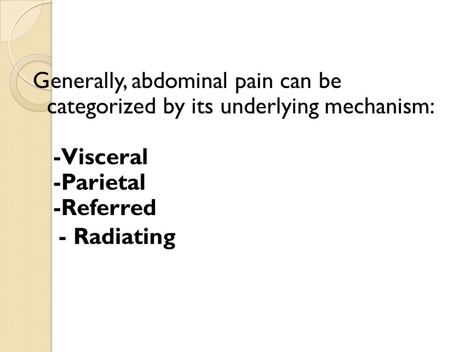 Generally, abdominal pain can be categorized by its underlying mechanism: -Visceral -Parietal -Referred - Radiating