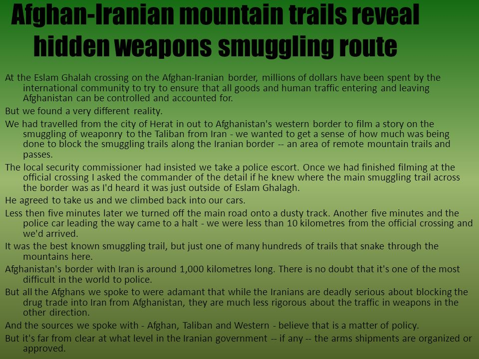 Afghan-Iranian mountain trails reveal hidden weapons smuggling route At the Eslam Ghalah crossing on the Afghan-Iranian border, millions of dollars have been spent by the international community to try to ensure that all goods and human traffic entering and leaving Afghanistan can be controlled and accounted for.