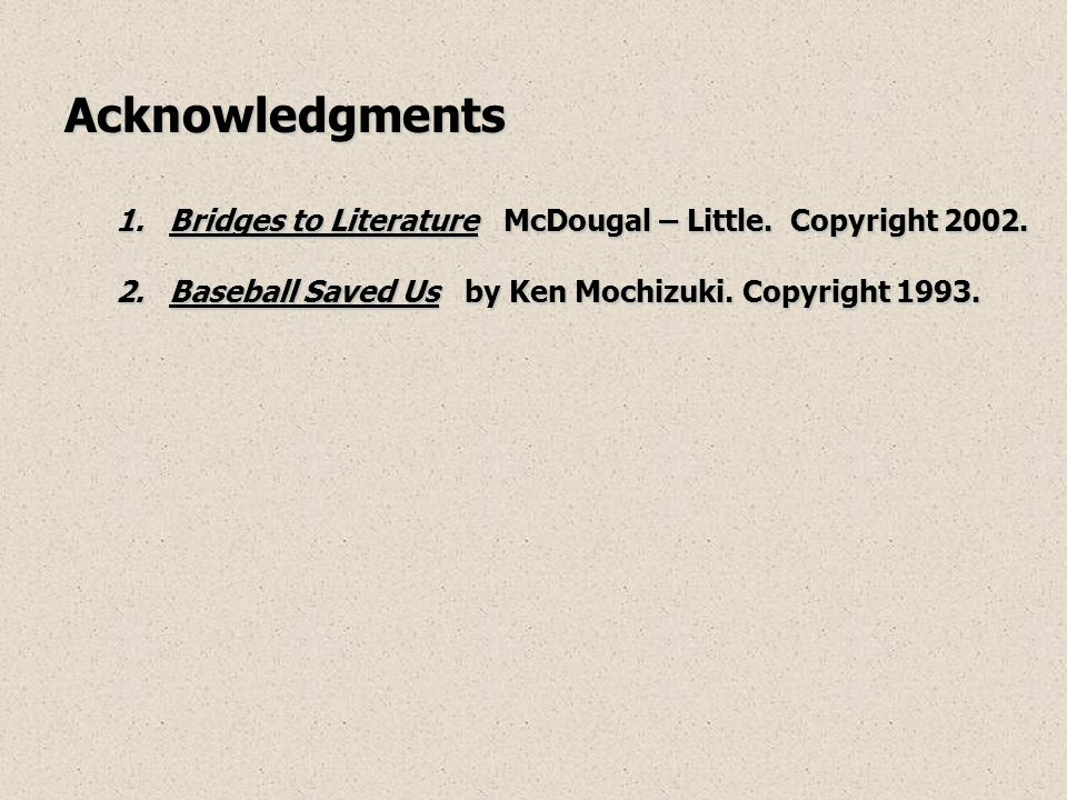 Acknowledgments 1.Bridges to Literature McDougal – Little. Copyright 2002. 2.Baseball Saved Us by Ken Mochizuki. Copyright 1993.