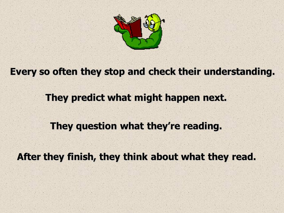 Every so often they stop and check their understanding. They question what they're reading. After they finish, they think about what they read. They p