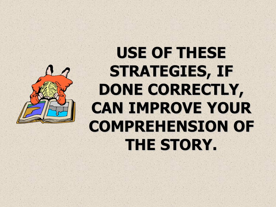 USE OF THESE STRATEGIES, IF DONE CORRECTLY, CAN IMPROVE YOUR COMPREHENSION OF THE STORY.