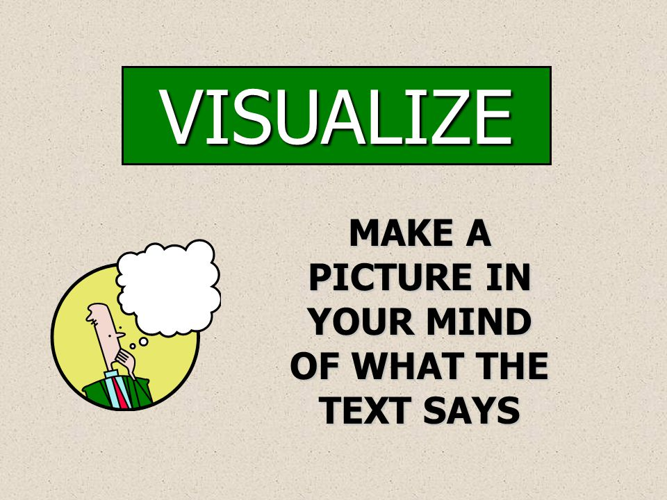 VISUALIZE MAKE A PICTURE IN YOUR MIND OF WHAT THE TEXT SAYS