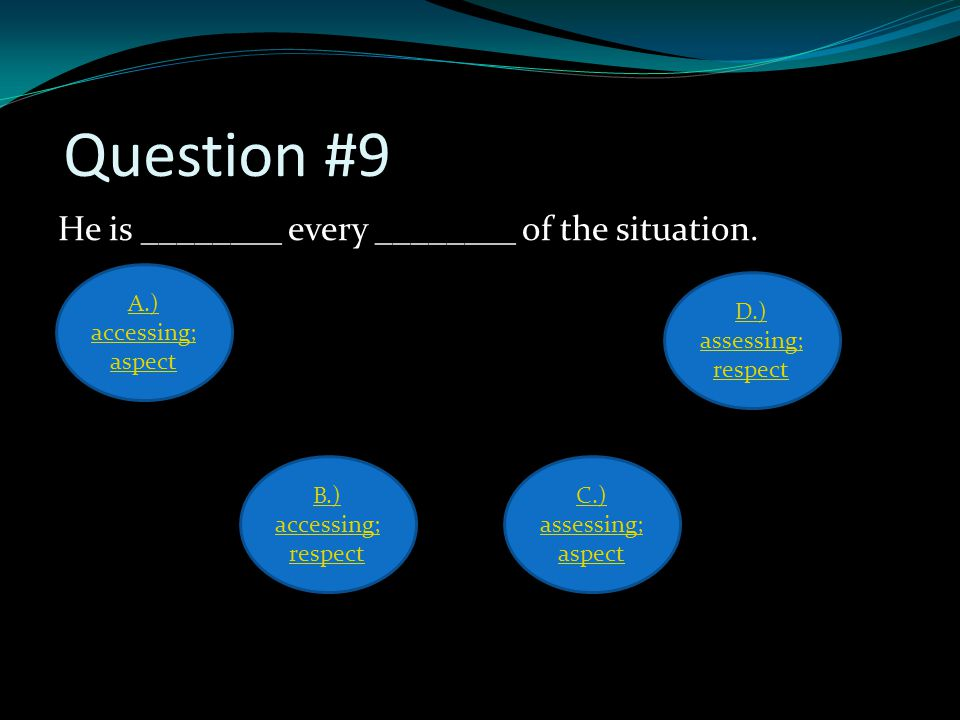 Question #9 He is ________ every ________ of the situation.