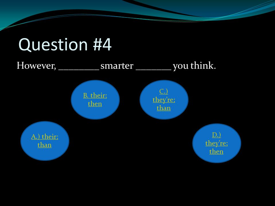 Question #4 However, ________ smarter _______ you think. A.) their; than D.) they're; then B. their; then C.) they're; than