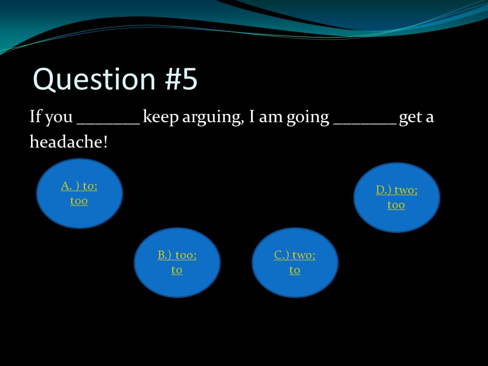 Question #5 If you _______ keep arguing, I am going _______ get a headache! A. ) to; too D.) two; too B.) too; to C.) two; to