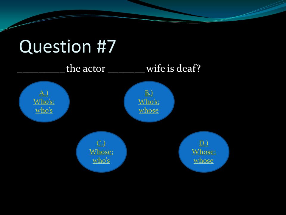 Question #7 _________ the actor _______ wife is deaf.