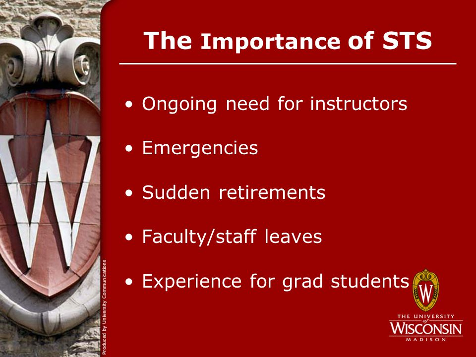 The Importance of STS Ongoing need for instructors Emergencies Sudden retirements Faculty/staff leaves Experience for grad students