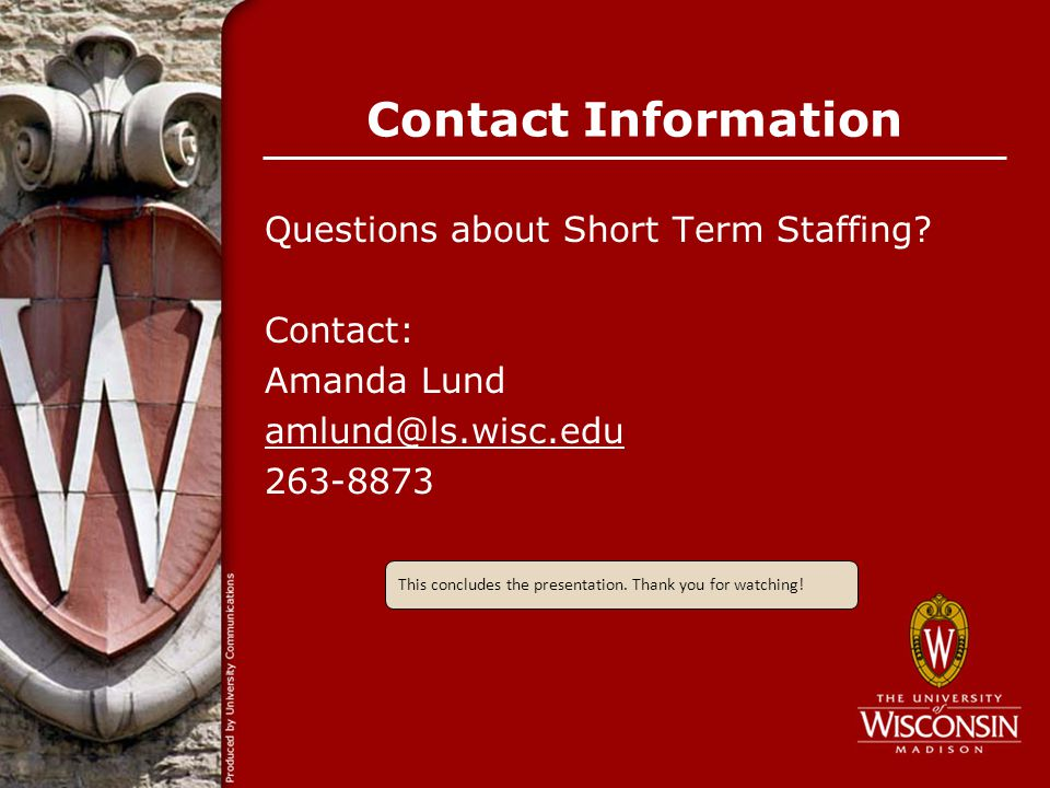 Contact Information Questions about Short Term Staffing? Contact: Amanda Lund amlund@ls.wisc.edu 263-8873 This concludes the presentation. Thank you f