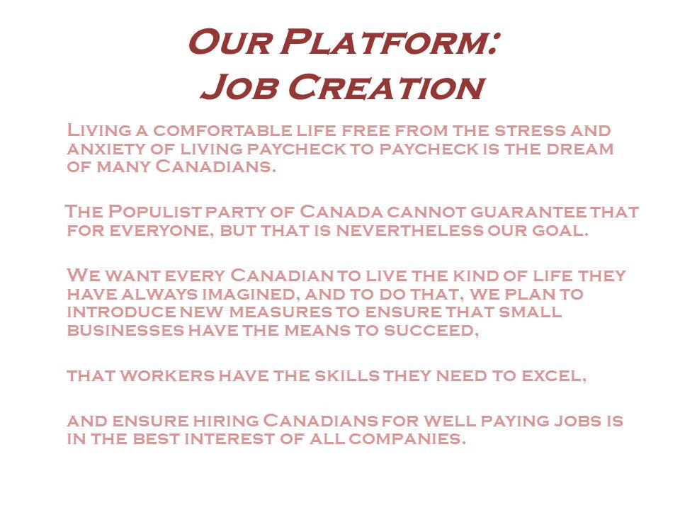 Our Platform: Job Creation Living a comfortable life free from the stress and anxiety of living paycheck to paycheck is the dream of many Canadians.