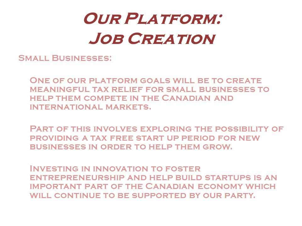 Our Platform: Job Creation Small Businesses: One of our platform goals will be to create meaningful tax relief for small businesses to help them compete in the Canadian and international markets.