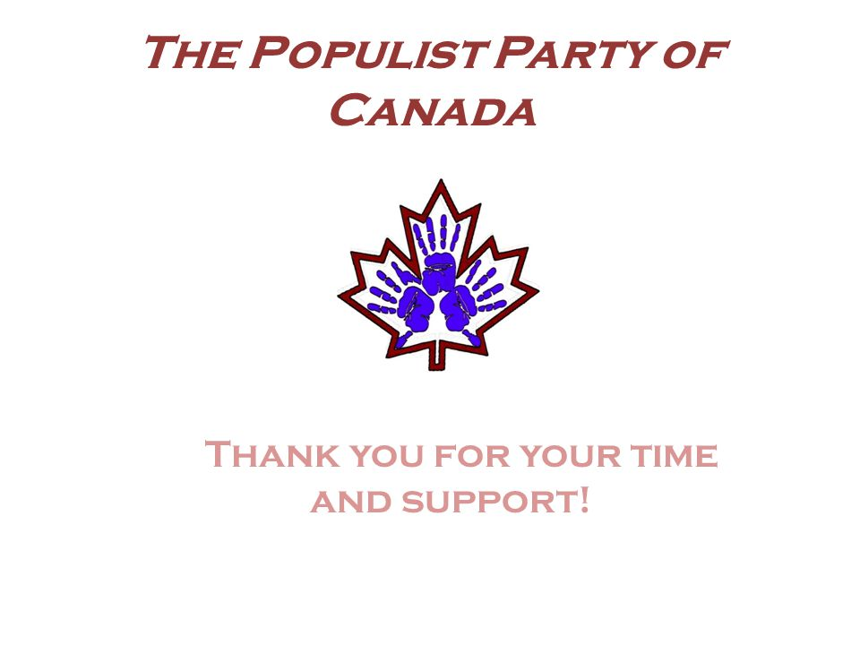 The Populist Party of Canada Thank you for your time and support!