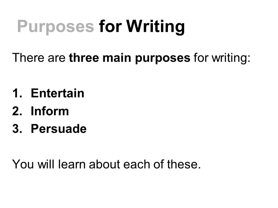 Purposes for Writing There are three main purposes for writing: 1.Entertain 2.Inform 3.Persuade You will learn about each of these.