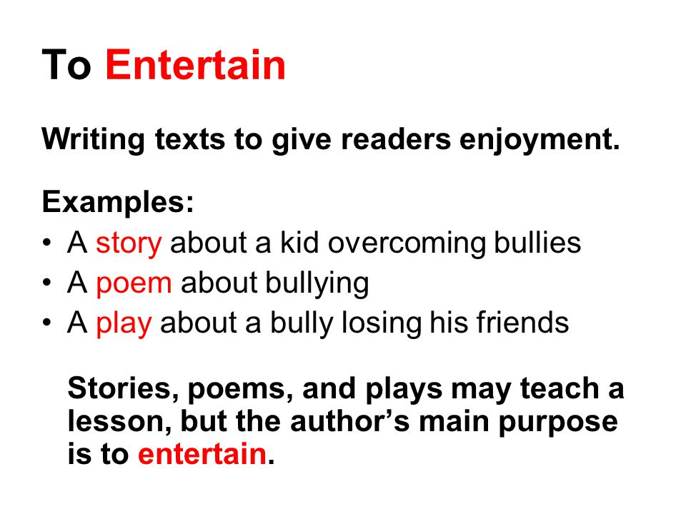 To Entertain Writing texts to give readers enjoyment. Examples: A story about a kid overcoming bullies A poem about bullying A play about a bully losi
