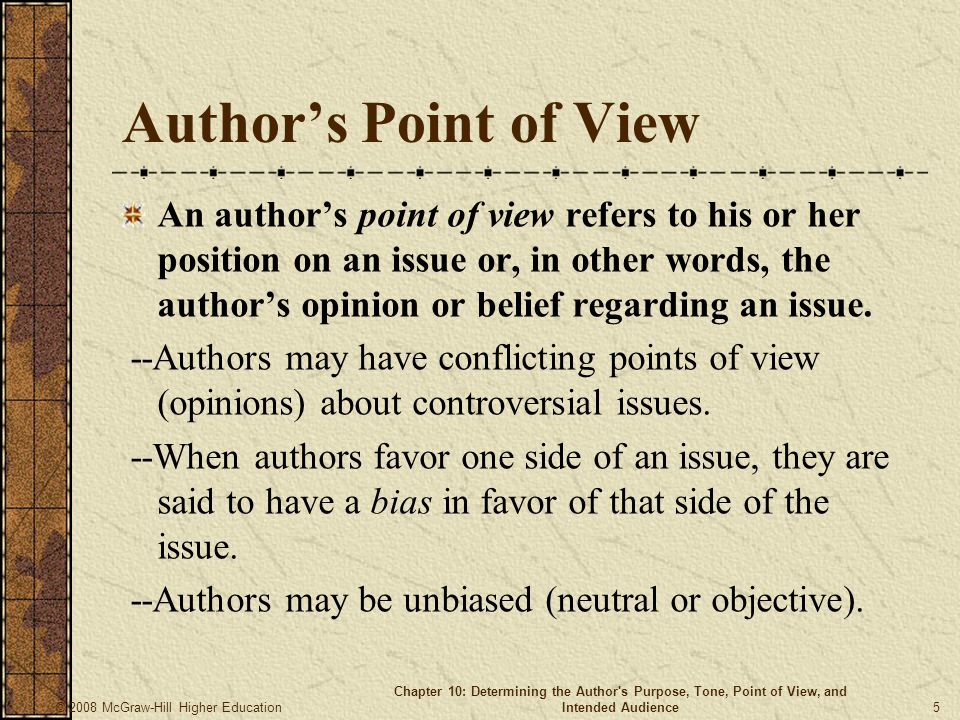© 2008 McGraw-Hill Higher Education Chapter 10: Determining the Author s Purpose, Tone, Point of View, and Intended Audience 5 Author's Point of View An author's point of view refers to his or her position on an issue or, in other words, the author's opinion or belief regarding an issue.
