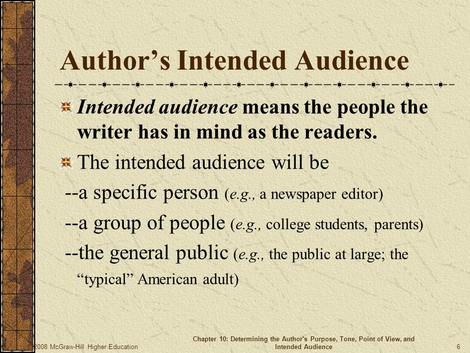 © 2008 McGraw-Hill Higher Education Chapter 10: Determining the Author s Purpose, Tone, Point of View, and Intended Audience 6 Author's Intended Audience Intended audience means the people the writer has in mind as the readers.