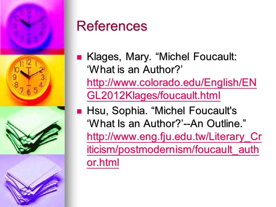 "References Klages, Mary. ""Michel Foucault: 'What is an Author?' http://www.colorado.edu/English/EN GL2012Klages/foucault.html Klages, Mary. ""Michel Fo"