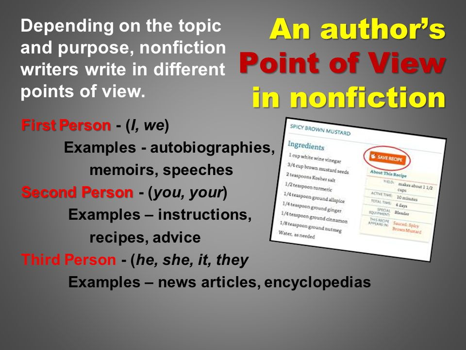 An author's Point of View in nonfiction First Person First Person - (I, we) Examples - autobiographies, memoirs, speeches Second Person Second Person - (you, your) Examples – instructions, recipes, advice Third Person - (he, she, it, they Examples – news articles, encyclopedias Depending on the topic and purpose, nonfiction writers write in different points of view.
