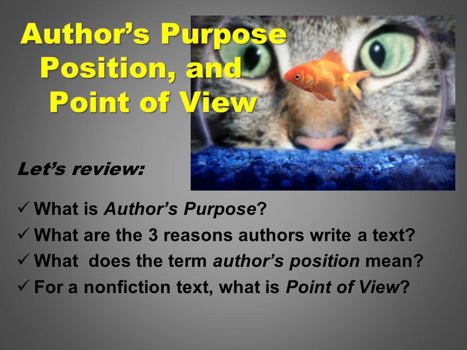 Let's review: What is Author's Purpose. What are the 3 reasons authors write a text.