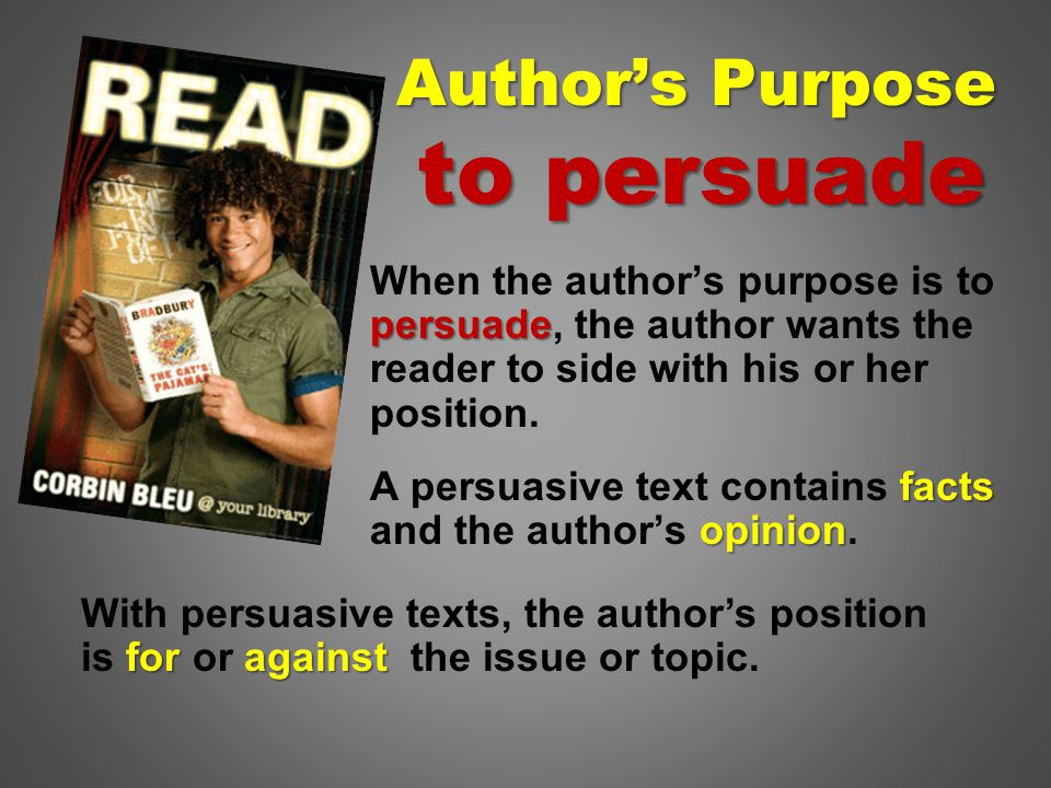 persuade When the author's purpose is to persuade, the author wants the reader to side with his or her position.