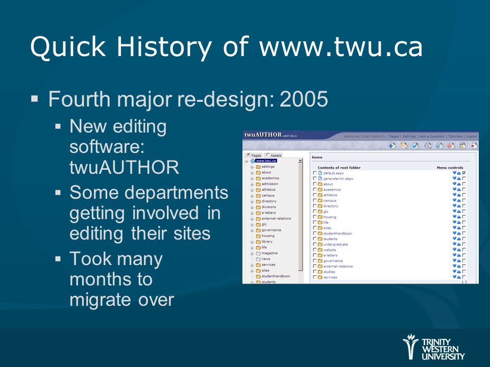Quick History of www.twu.ca  Fourth major re-design: 2005  New editing software: twuAUTHOR  Some departments getting involved in editing their sites  Took many months to migrate over
