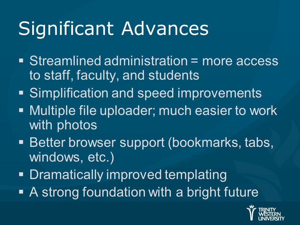 Significant Advances  Streamlined administration = more access to staff, faculty, and students  Simplification and speed improvements  Multiple file uploader; much easier to work with photos  Better browser support (bookmarks, tabs, windows, etc.)  Dramatically improved templating  A strong foundation with a bright future