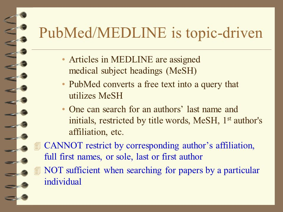 PubMed/MEDLINE is topic-driven Articles in MEDLINE are assigned medical subject headings (MeSH) PubMed converts a free text into a query that utilizes MeSH One can search for an authors' last name and initials, restricted by title words, MeSH, 1 st author s affiliation, etc.