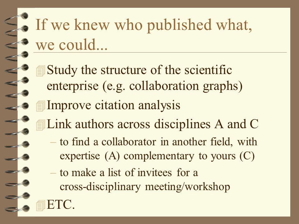 If we knew who published what, we could... 4 Study the structure of the scientific enterprise (e.g. collaboration graphs) 4 Improve citation analysis
