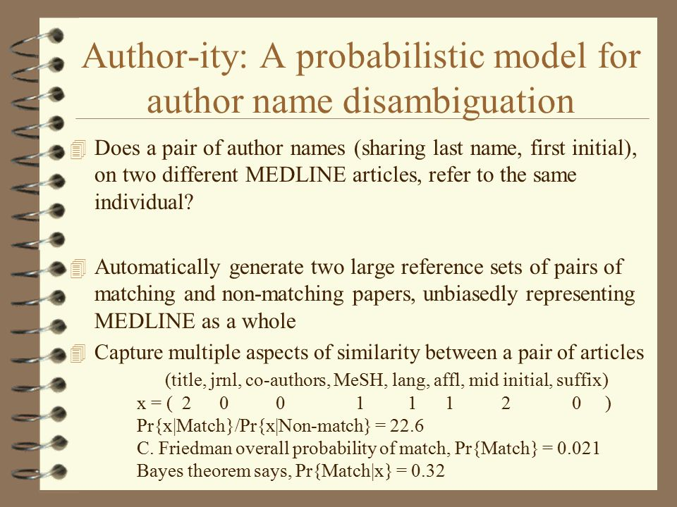 Author-ity: A probabilistic model for author name disambiguation 4 Does a pair of author names (sharing last name, first initial), on two different MEDLINE articles, refer to the same individual.