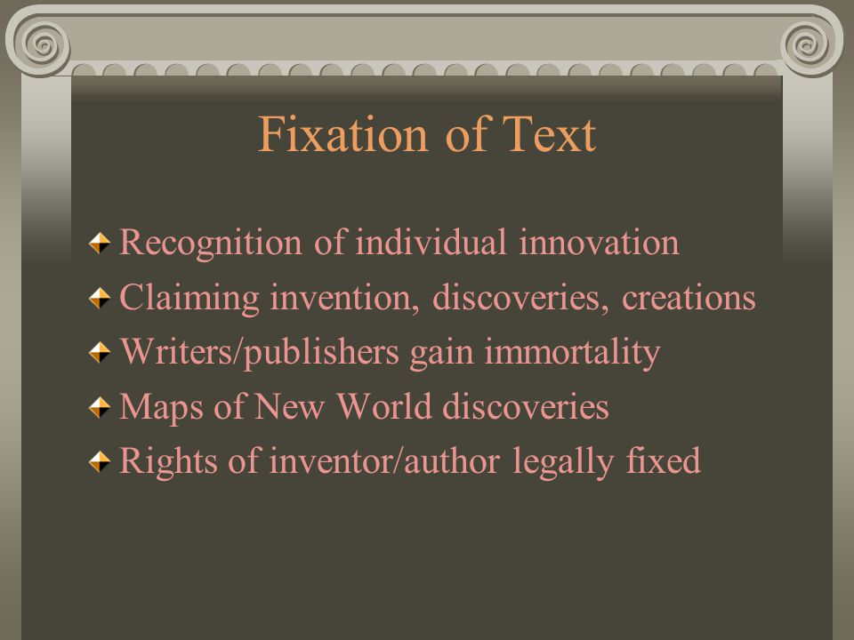 Fixation of Text Recognition of individual innovation Claiming invention, discoveries, creations Writers/publishers gain immortality Maps of New World discoveries Rights of inventor/author legally fixed