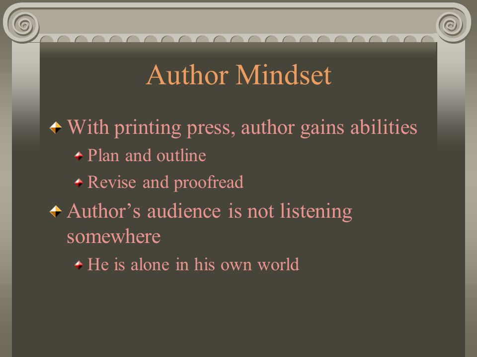 Author Mindset With printing press, author gains abilities Plan and outline Revise and proofread Author's audience is not listening somewhere He is alone in his own world