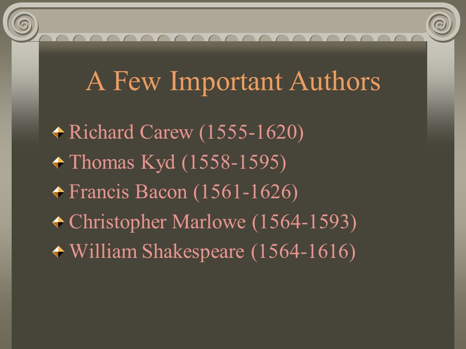 A Few Important Authors Richard Carew (1555-1620) Thomas Kyd (1558-1595) Francis Bacon (1561-1626) Christopher Marlowe (1564-1593) William Shakespeare (1564-1616)