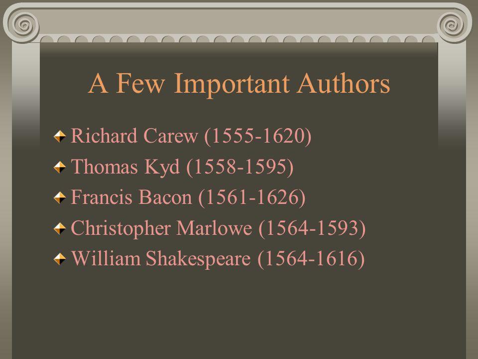 A Few Important Authors Richard Carew (1555-1620) Thomas Kyd (1558-1595) Francis Bacon (1561-1626) Christopher Marlowe (1564-1593) William Shakespeare