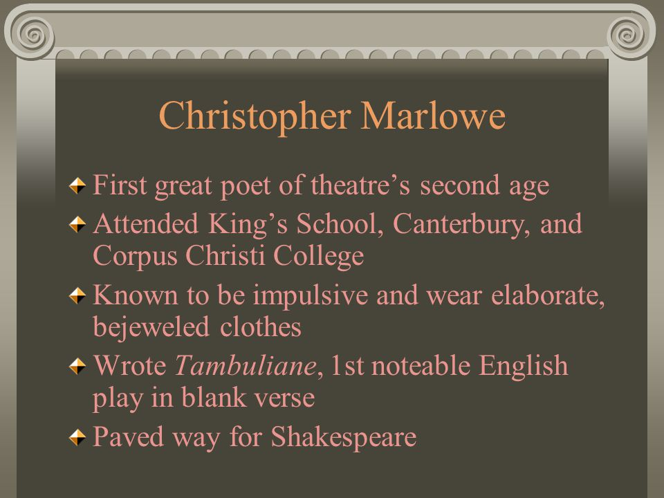 Christopher Marlowe First great poet of theatre's second age Attended King's School, Canterbury, and Corpus Christi College Known to be impulsive and wear elaborate, bejeweled clothes Wrote Tambuliane, 1st noteable English play in blank verse Paved way for Shakespeare