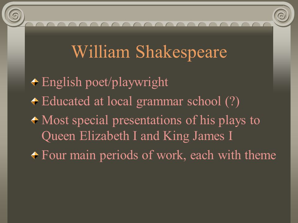 William Shakespeare English poet/playwright Educated at local grammar school (?) Most special presentations of his plays to Queen Elizabeth I and King