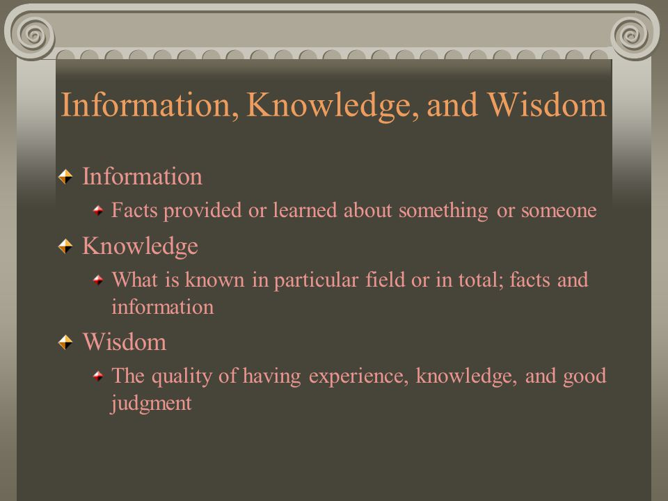 Information, Knowledge, and Wisdom Information Facts provided or learned about something or someone Knowledge What is known in particular field or in